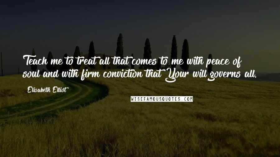 Elisabeth Elliot quotes: Teach me to treat all that comes to me with peace of soul and with firm conviction that Your will governs all.