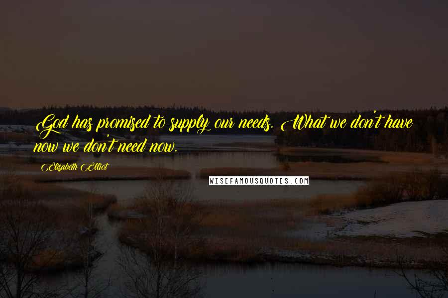 Elisabeth Elliot quotes: God has promised to supply our needs. What we don't have now we don't need now.