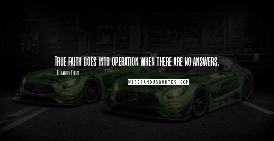 Elisabeth Elliot quotes: True faith goes into operation when there are no answers.