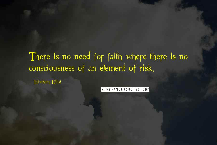 Elisabeth Elliot quotes: There is no need for faith where there is no consciousness of an element of risk.