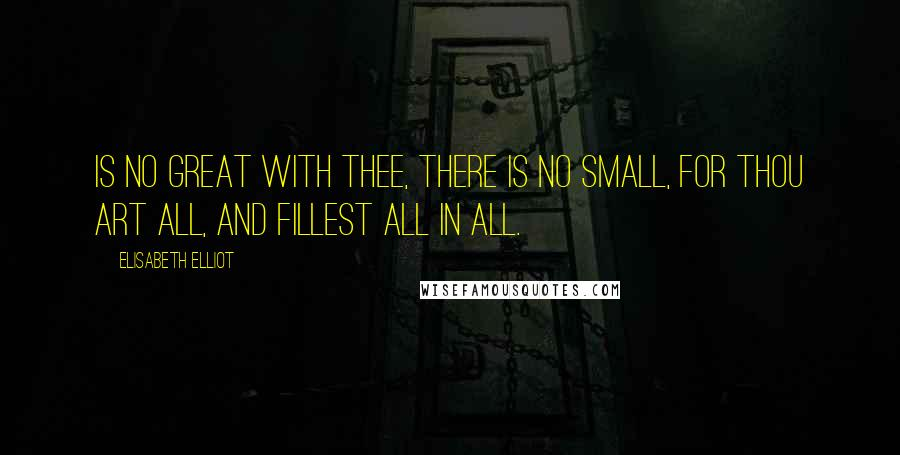 Elisabeth Elliot quotes: Is no great with Thee, there is no small, For Thou art all, and fillest all in all.