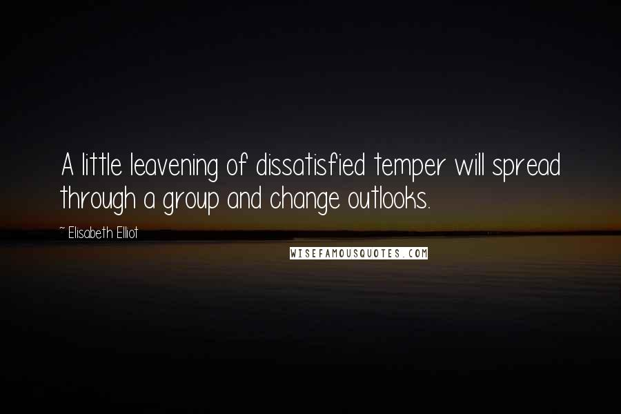 Elisabeth Elliot quotes: A little leavening of dissatisfied temper will spread through a group and change outlooks.