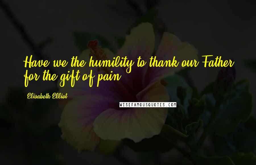 Elisabeth Elliot quotes: Have we the humility to thank our Father for the gift of pain?