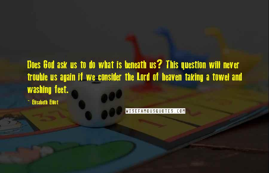 Elisabeth Elliot quotes: Does God ask us to do what is beneath us? This question will never trouble us again if we consider the Lord of heaven taking a towel and washing feet.