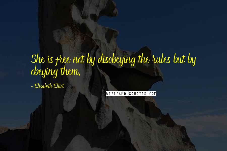 Elisabeth Elliot quotes: She is free not by disobeying the rules but by obeying them.