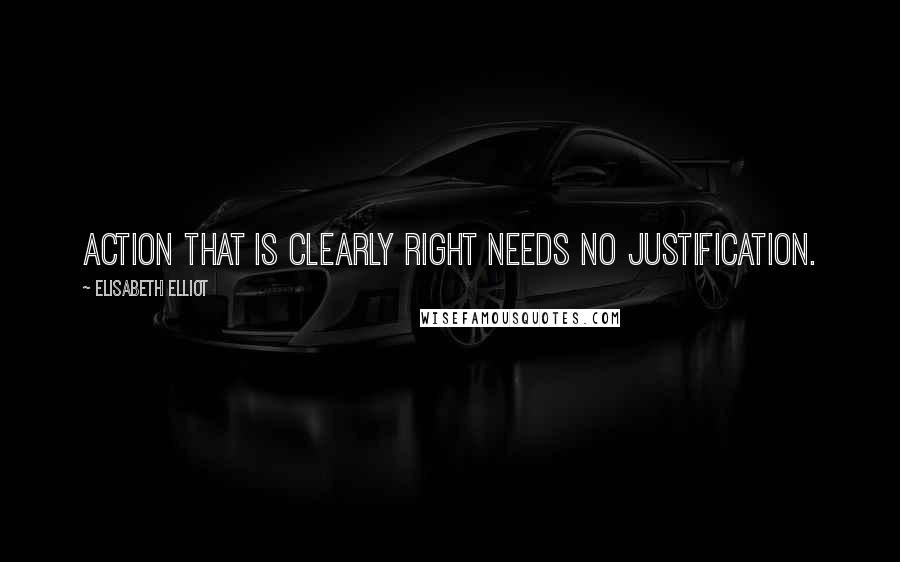 Elisabeth Elliot quotes: Action that is clearly right needs no justification.