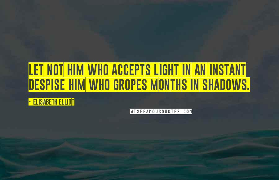 Elisabeth Elliot quotes: Let not him who accepts light in an instant despise him who gropes months in shadows.