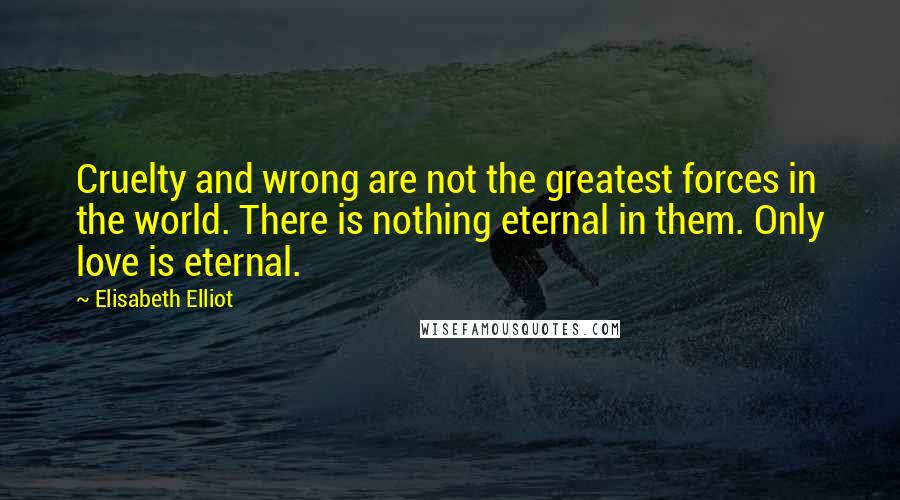 Elisabeth Elliot quotes: Cruelty and wrong are not the greatest forces in the world. There is nothing eternal in them. Only love is eternal.
