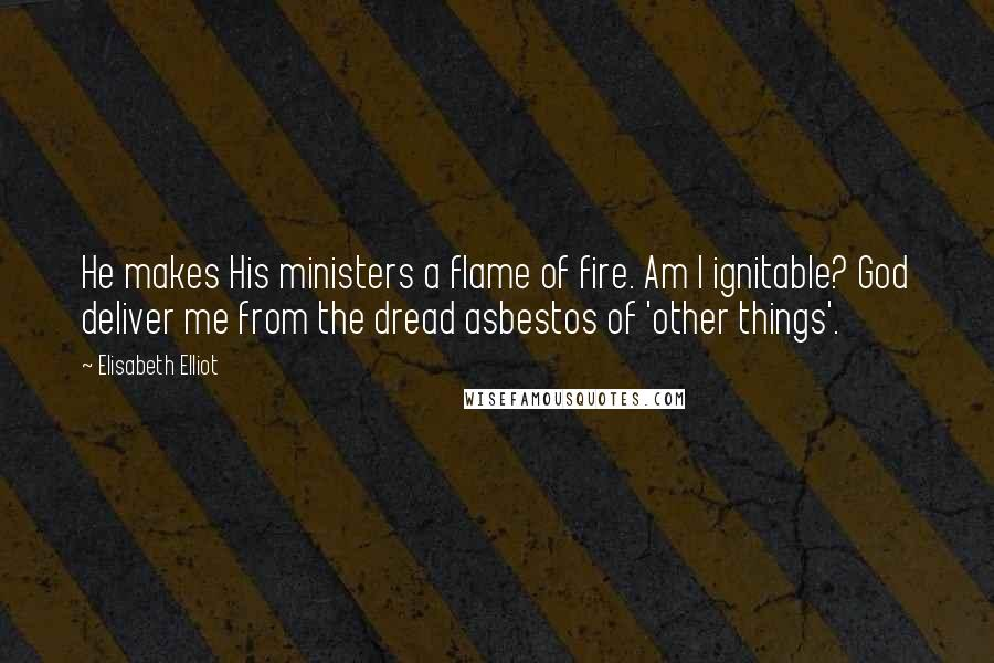 Elisabeth Elliot quotes: He makes His ministers a flame of fire. Am I ignitable? God deliver me from the dread asbestos of 'other things'.