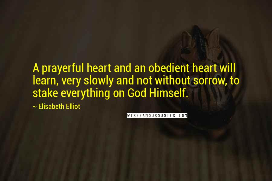 Elisabeth Elliot quotes: A prayerful heart and an obedient heart will learn, very slowly and not without sorrow, to stake everything on God Himself.