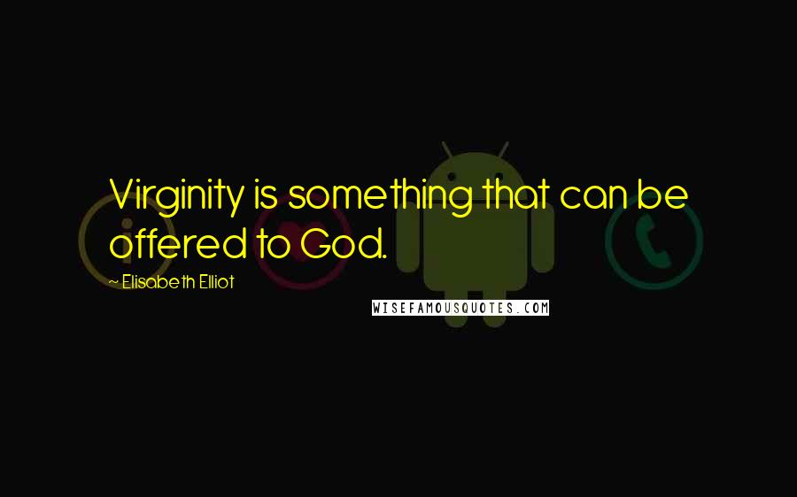 Elisabeth Elliot quotes: Virginity is something that can be offered to God.