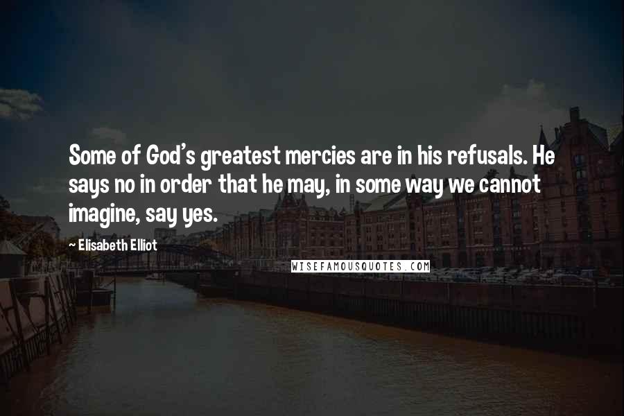 Elisabeth Elliot quotes: Some of God's greatest mercies are in his refusals. He says no in order that he may, in some way we cannot imagine, say yes.