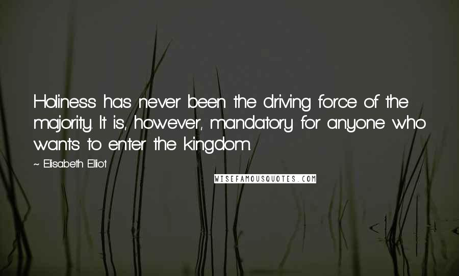Elisabeth Elliot quotes: Holiness has never been the driving force of the majority. It is, however, mandatory for anyone who wants to enter the kingdom.