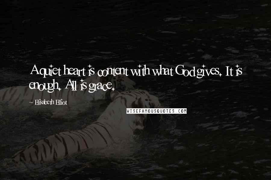 Elisabeth Elliot quotes: A quiet heart is content with what God gives. It is enough. All is grace.