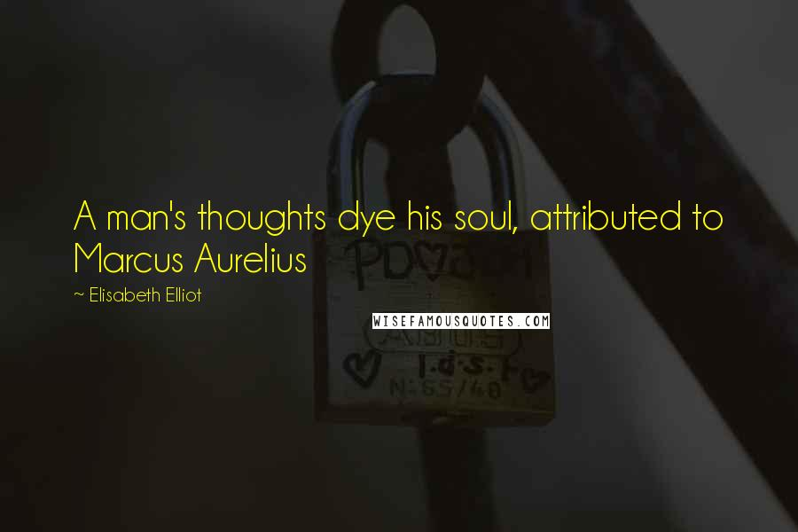 Elisabeth Elliot quotes: A man's thoughts dye his soul, attributed to Marcus Aurelius