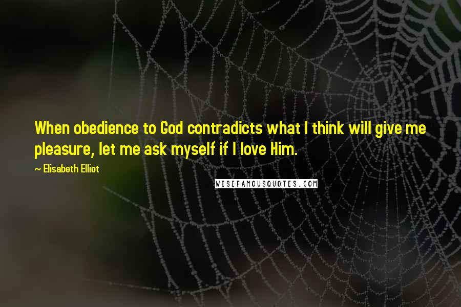 Elisabeth Elliot quotes: When obedience to God contradicts what I think will give me pleasure, let me ask myself if I love Him.