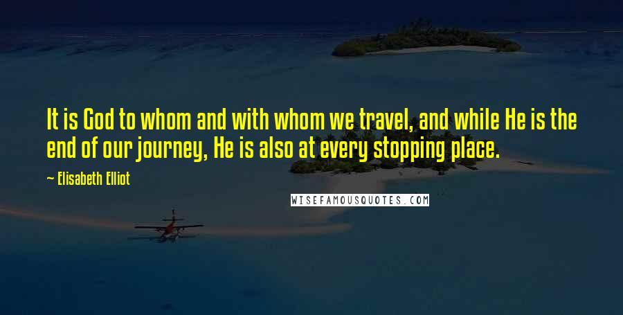 Elisabeth Elliot quotes: It is God to whom and with whom we travel, and while He is the end of our journey, He is also at every stopping place.