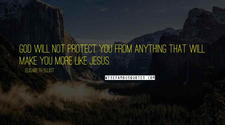 Elisabeth Elliot quotes: God will not protect you from anything that will make you more like Jesus.