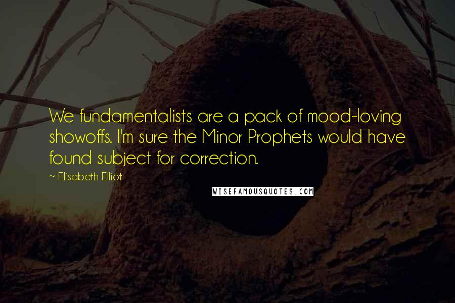 Elisabeth Elliot quotes: We fundamentalists are a pack of mood-loving showoffs. I'm sure the Minor Prophets would have found subject for correction.
