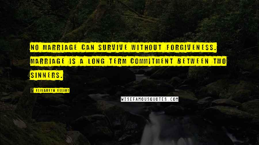 Elisabeth Elliot quotes: No marriage can survive without forgiveness. Marriage is a long term commitment between two sinners.