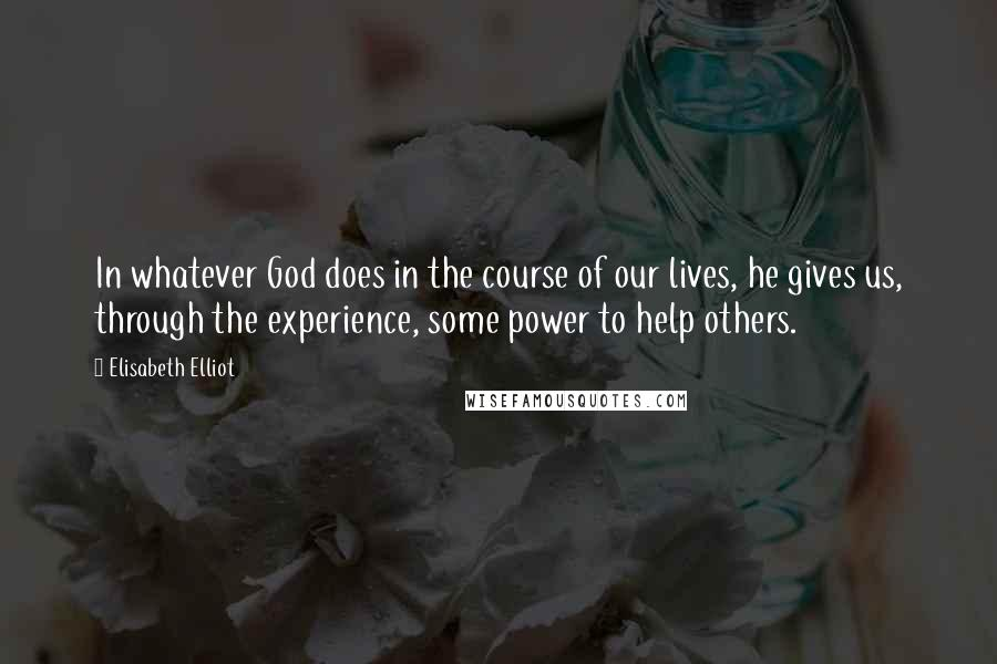 Elisabeth Elliot quotes: In whatever God does in the course of our lives, he gives us, through the experience, some power to help others.