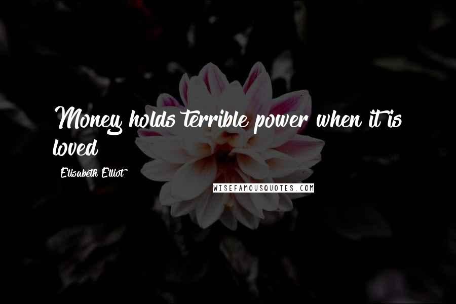 Elisabeth Elliot quotes: Money holds terrible power when it is loved