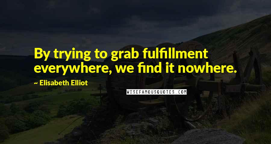 Elisabeth Elliot quotes: By trying to grab fulfillment everywhere, we find it nowhere.