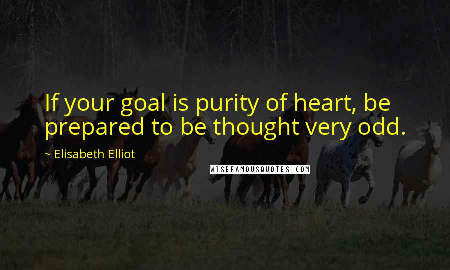 Elisabeth Elliot quotes: If your goal is purity of heart, be prepared to be thought very odd.