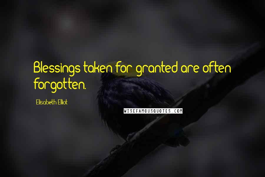 Elisabeth Elliot quotes: Blessings taken for granted are often forgotten.