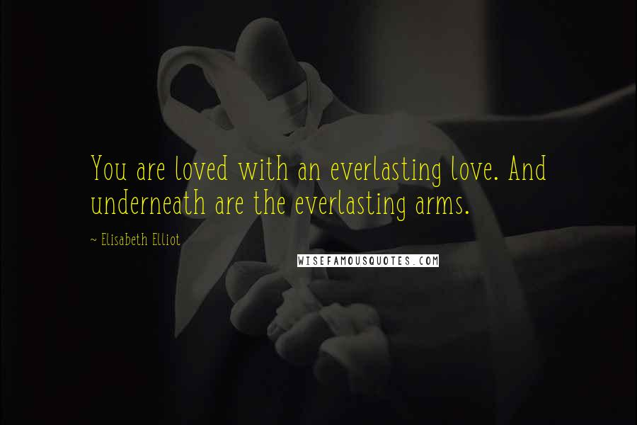 Elisabeth Elliot quotes: You are loved with an everlasting love. And underneath are the everlasting arms.
