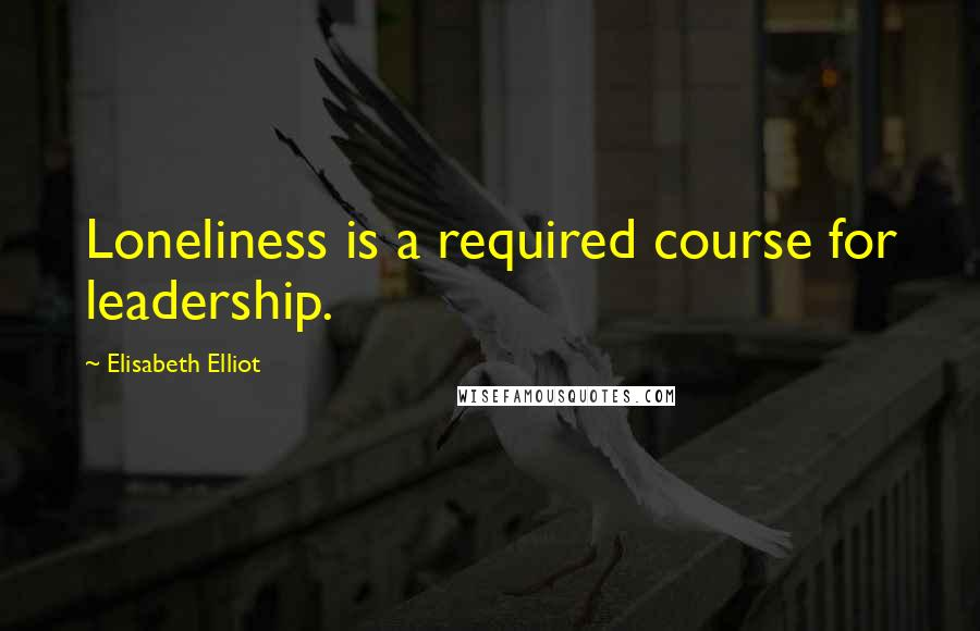 Elisabeth Elliot quotes: Loneliness is a required course for leadership.