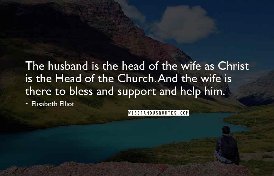 Elisabeth Elliot quotes: The husband is the head of the wife as Christ is the Head of the Church. And the wife is there to bless and support and help him.