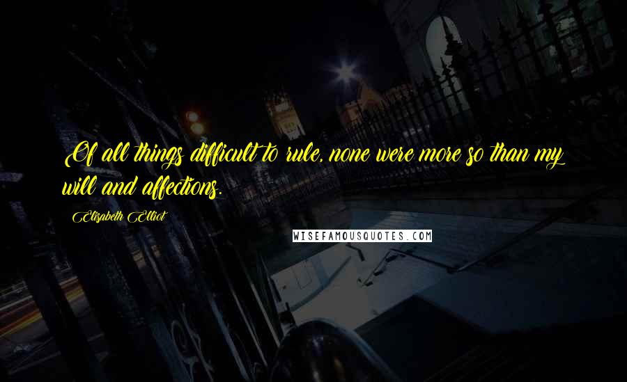 Elisabeth Elliot quotes: Of all things difficult to rule, none were more so than my will and affections.