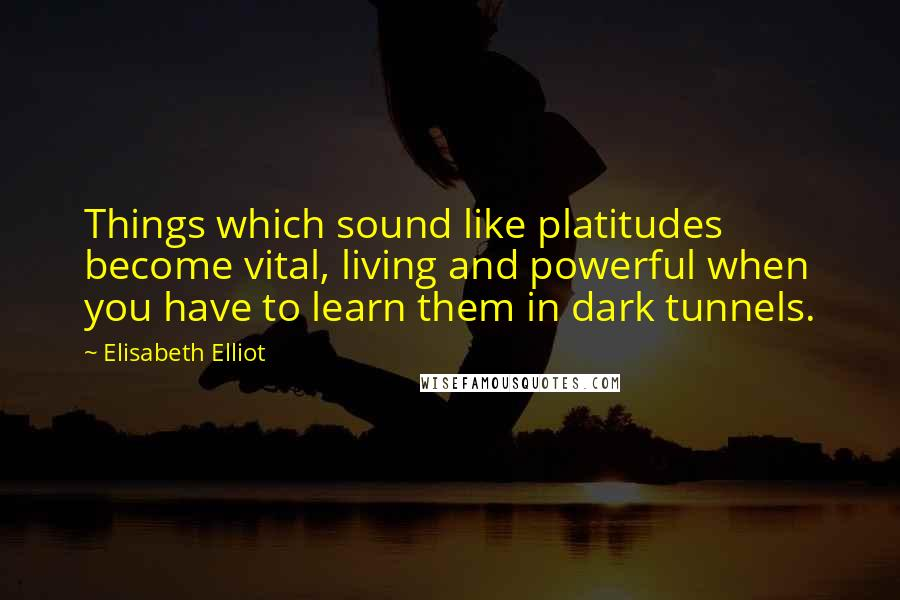 Elisabeth Elliot quotes: Things which sound like platitudes become vital, living and powerful when you have to learn them in dark tunnels.