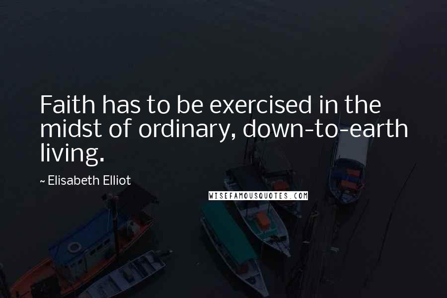 Elisabeth Elliot quotes: Faith has to be exercised in the midst of ordinary, down-to-earth living.