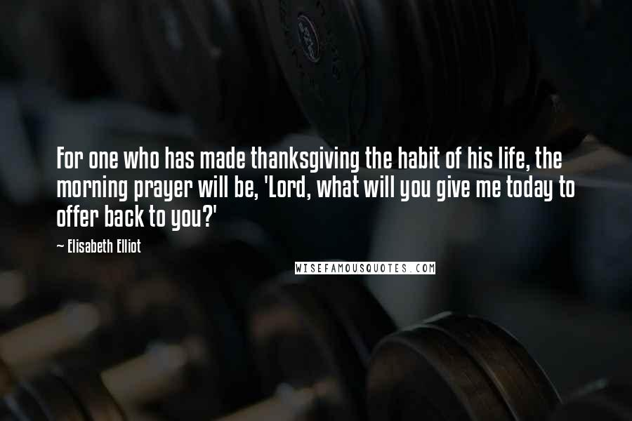 Elisabeth Elliot quotes: For one who has made thanksgiving the habit of his life, the morning prayer will be, 'Lord, what will you give me today to offer back to you?'