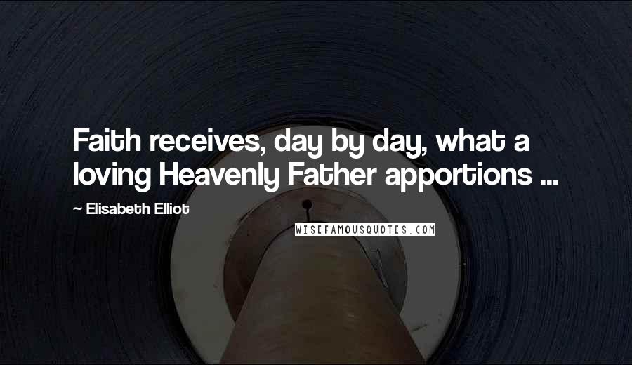 Elisabeth Elliot quotes: Faith receives, day by day, what a loving Heavenly Father apportions ...