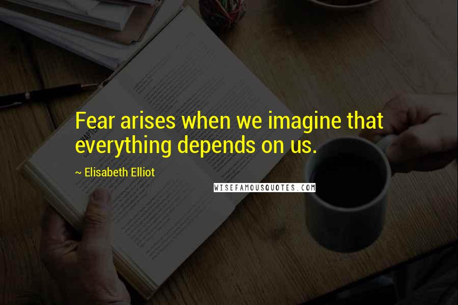 Elisabeth Elliot quotes: Fear arises when we imagine that everything depends on us.