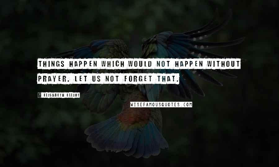 Elisabeth Elliot quotes: Things happen which would not happen without prayer. Let us not forget that.
