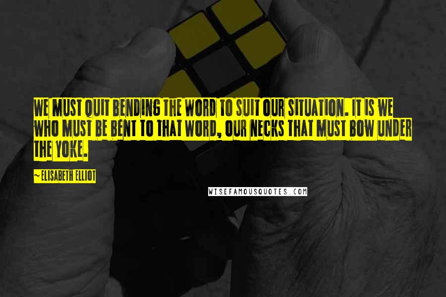 Elisabeth Elliot quotes: We must quit bending the Word to suit our situation. It is we who must be bent to that Word, our necks that must bow under the yoke.