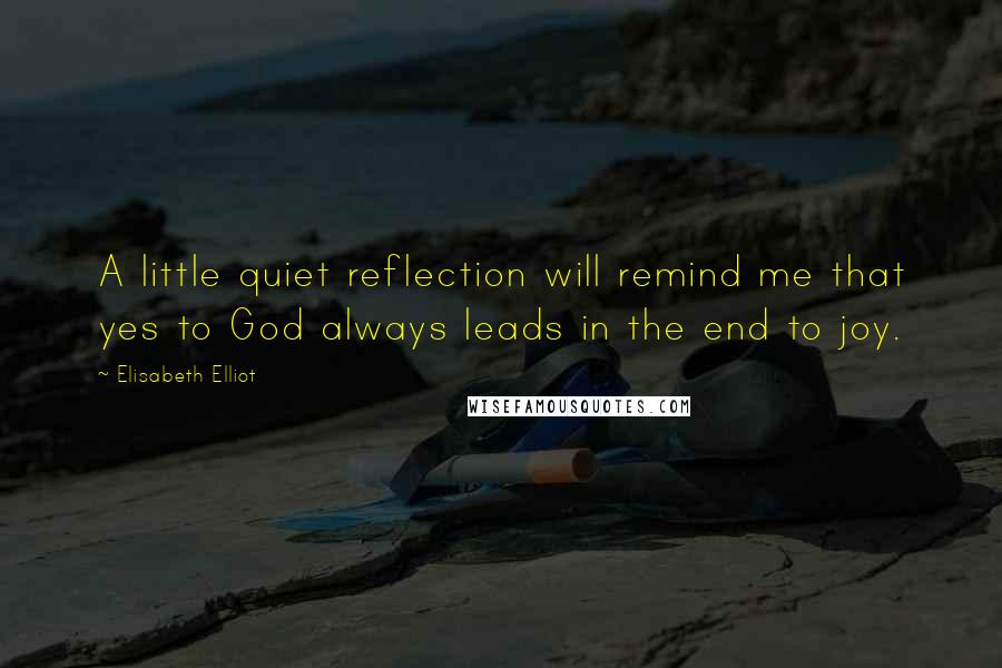 Elisabeth Elliot quotes: A little quiet reflection will remind me that yes to God always leads in the end to joy.