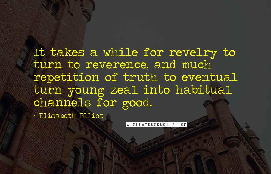 Elisabeth Elliot quotes: It takes a while for revelry to turn to reverence, and much repetition of truth to eventual turn young zeal into habitual channels for good.