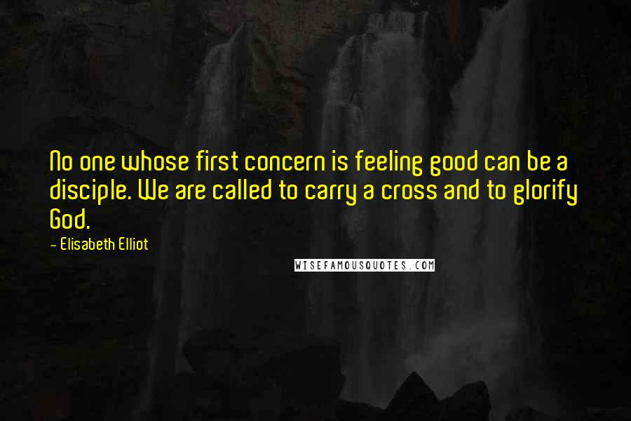 Elisabeth Elliot quotes: No one whose first concern is feeling good can be a disciple. We are called to carry a cross and to glorify God.