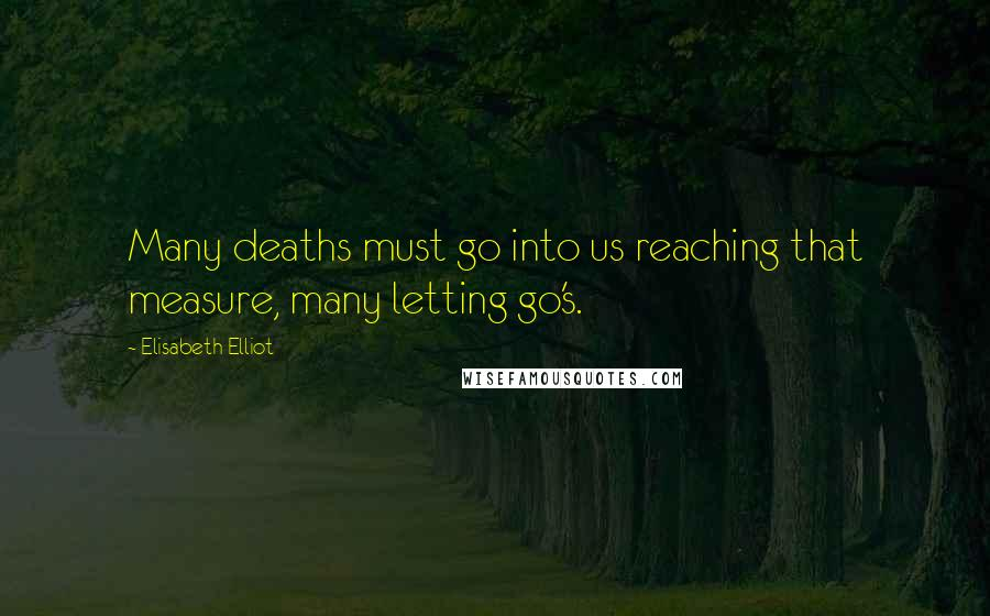 Elisabeth Elliot quotes: Many deaths must go into us reaching that measure, many letting go's.