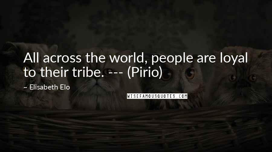 Elisabeth Elo quotes: All across the world, people are loyal to their tribe. --- (Pirio)
