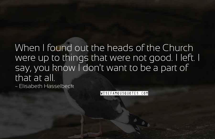 Elisabeth Hasselbeck quotes: When I found out the heads of the Church were up to things that were not good. I left. I say, you know I don't want to be a part