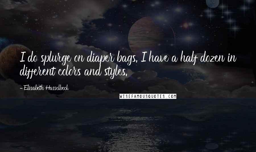Elisabeth Hasselbeck quotes: I do splurge on diaper bags. I have a half dozen in different colors and styles.