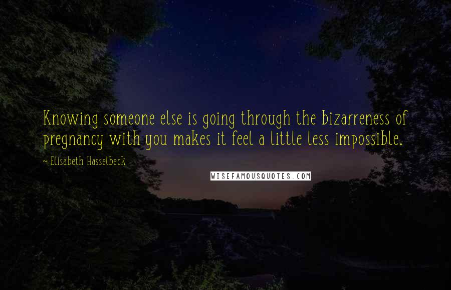 Elisabeth Hasselbeck quotes: Knowing someone else is going through the bizarreness of pregnancy with you makes it feel a little less impossible.