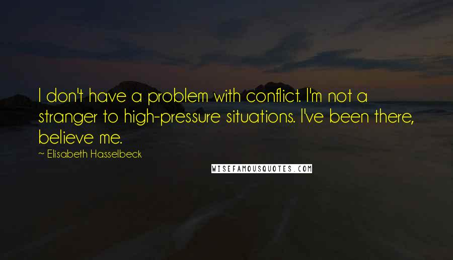 Elisabeth Hasselbeck quotes: I don't have a problem with conflict. I'm not a stranger to high-pressure situations. I've been there, believe me.