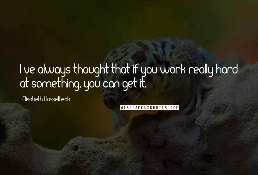 Elisabeth Hasselbeck quotes: I've always thought that if you work really hard at something, you can get it.